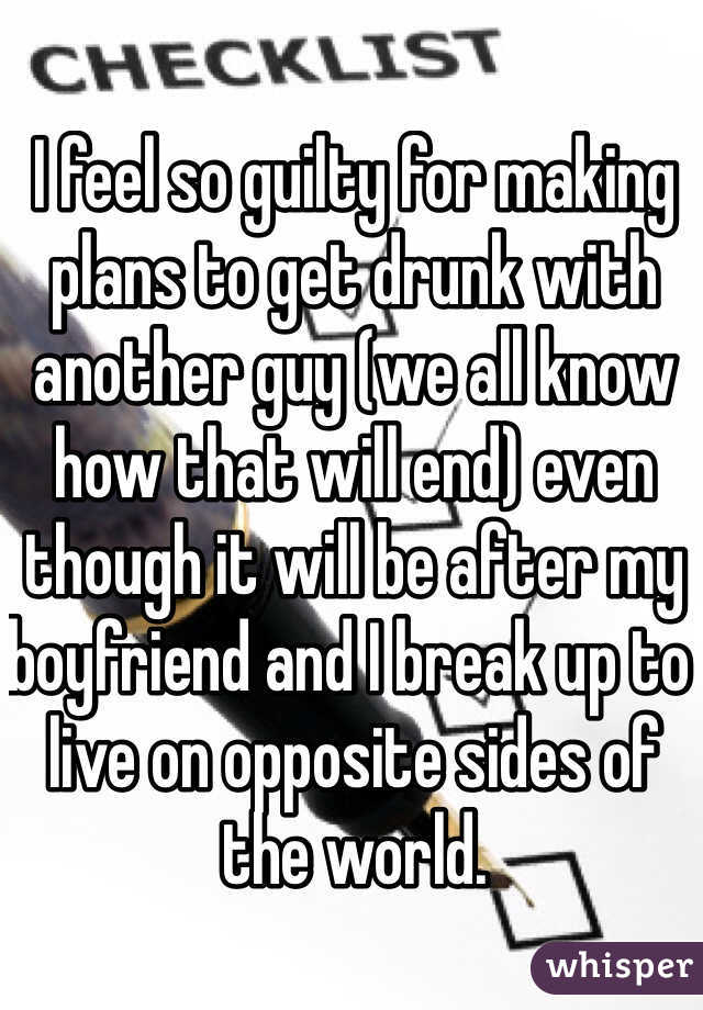 I feel so guilty for making plans to get drunk with another guy (we all know how that will end) even though it will be after my boyfriend and I break up to live on opposite sides of the world.