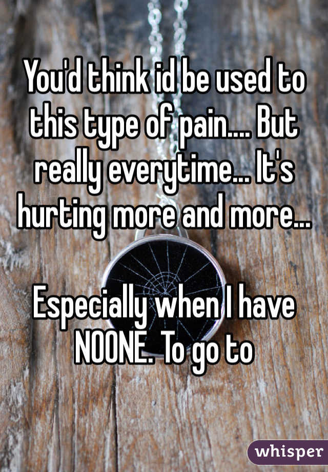 You'd think id be used to this type of pain.... But really everytime... It's hurting more and more...  Especially when I have NOONE. To go to