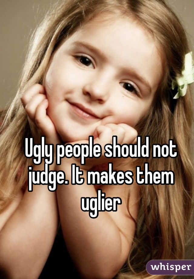 Ugly people should not judge. It makes them uglier