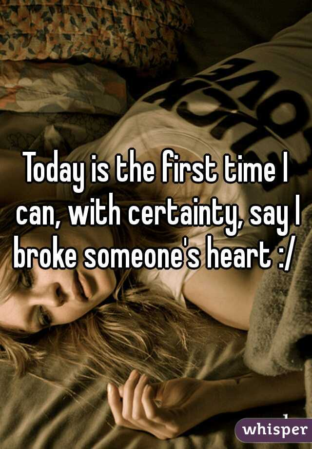 Today is the first time I can, with certainty, say I broke someone's heart :/