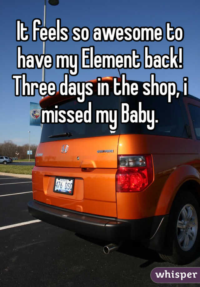 It feels so awesome to have my Element back! Three days in the shop, i missed my Baby.