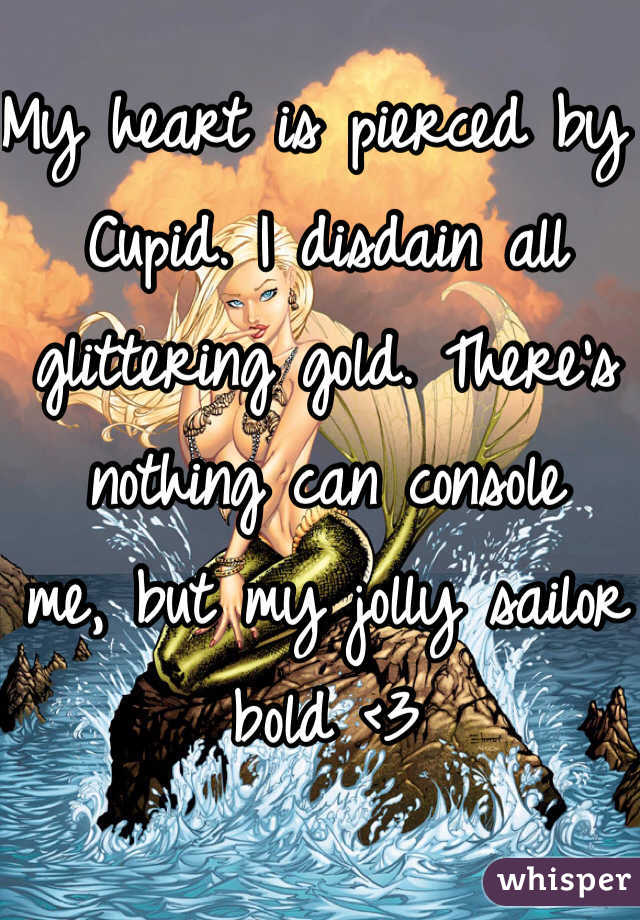 My heart is pierced by Cupid. I disdain all glittering gold. There's nothing can console  me, but my jolly sailor bold <3