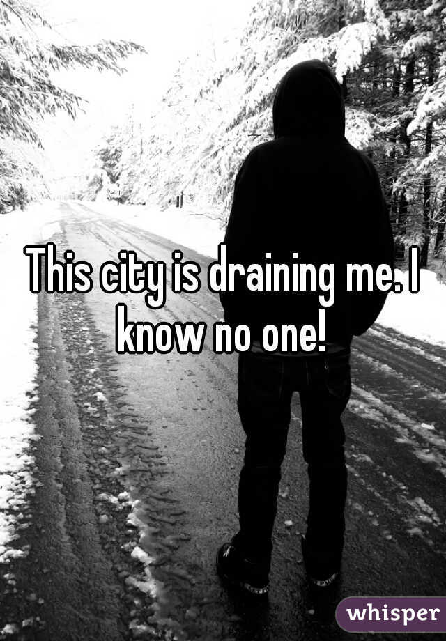 This city is draining me. I know no one!
