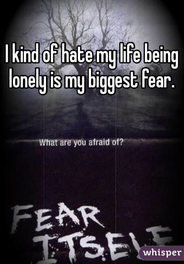 I kind of hate my life being lonely is my biggest fear.
