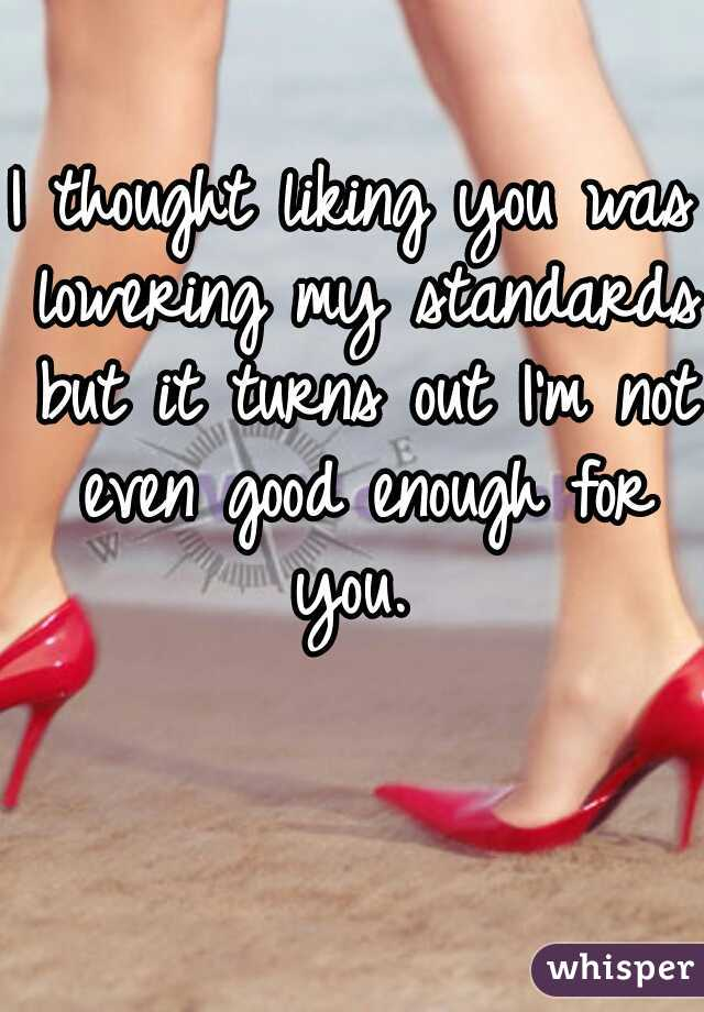 I thought liking you was lowering my standards but it turns out I'm not even good enough for you.
