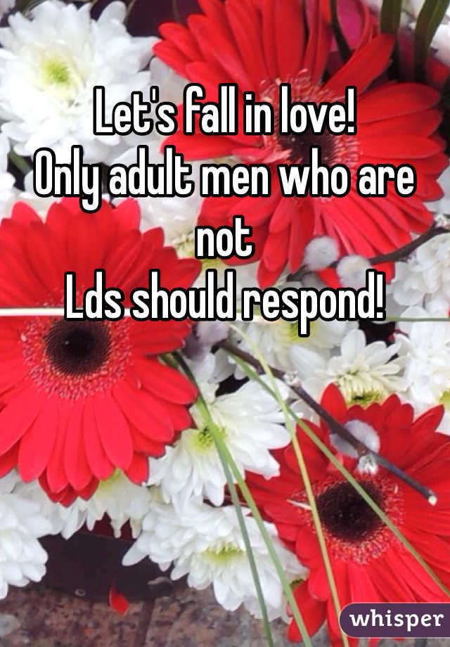 Let's fall in love!  Only adult men who are not Lds should respond!