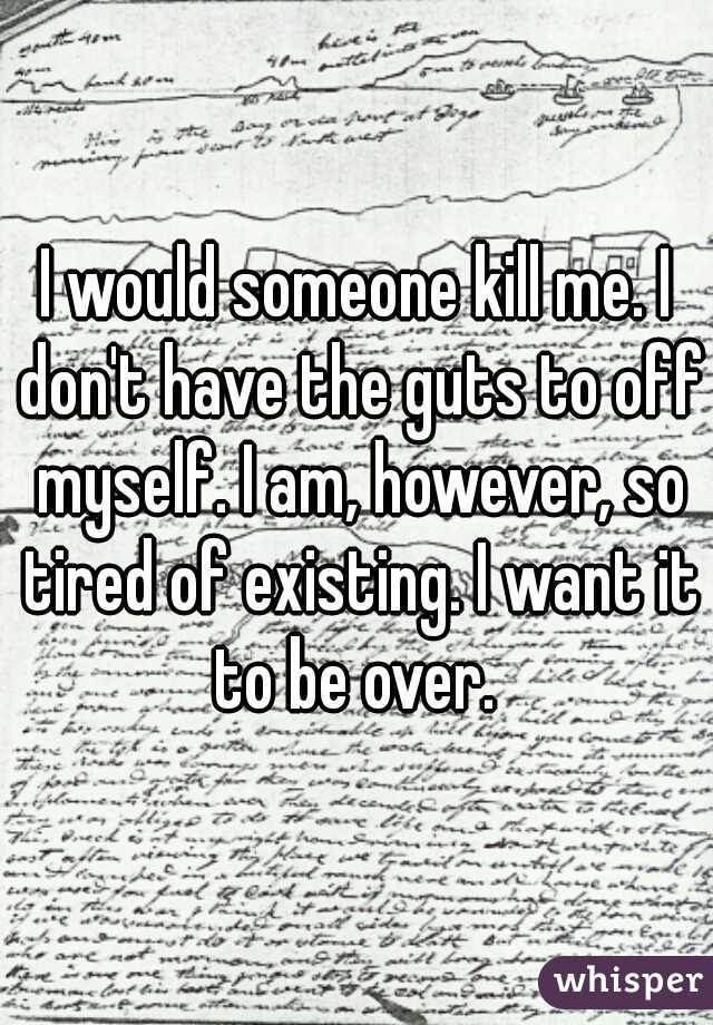 I would someone kill me. I don't have the guts to off myself. I am, however, so tired of existing. I want it to be over.