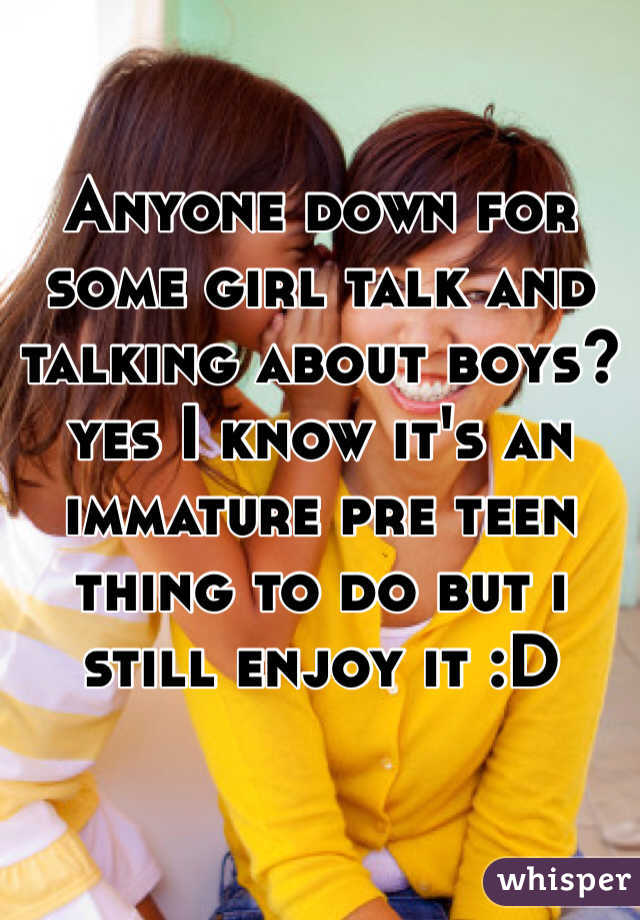 Anyone down for some girl talk and talking about boys? yes I know it's an immature pre teen thing to do but i still enjoy it :D