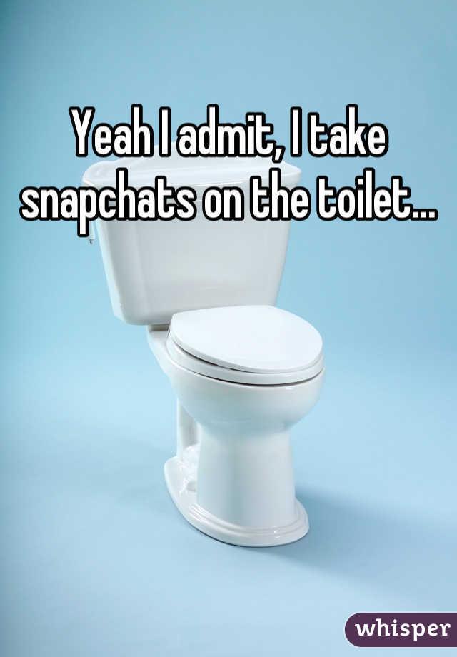 Yeah I admit, I take snapchats on the toilet...