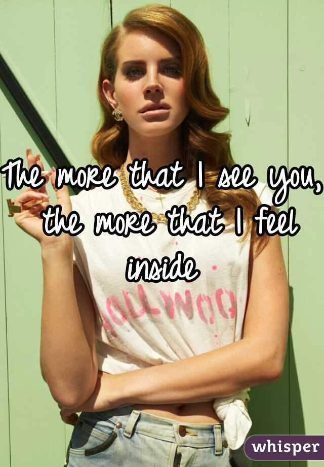 The more that I see you, the more that I feel inside