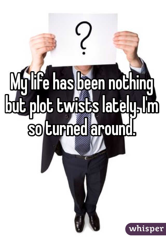 My life has been nothing but plot twists lately. I'm so turned around.