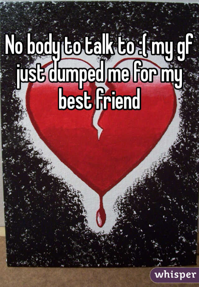 No body to talk to :( my gf just dumped me for my best friend