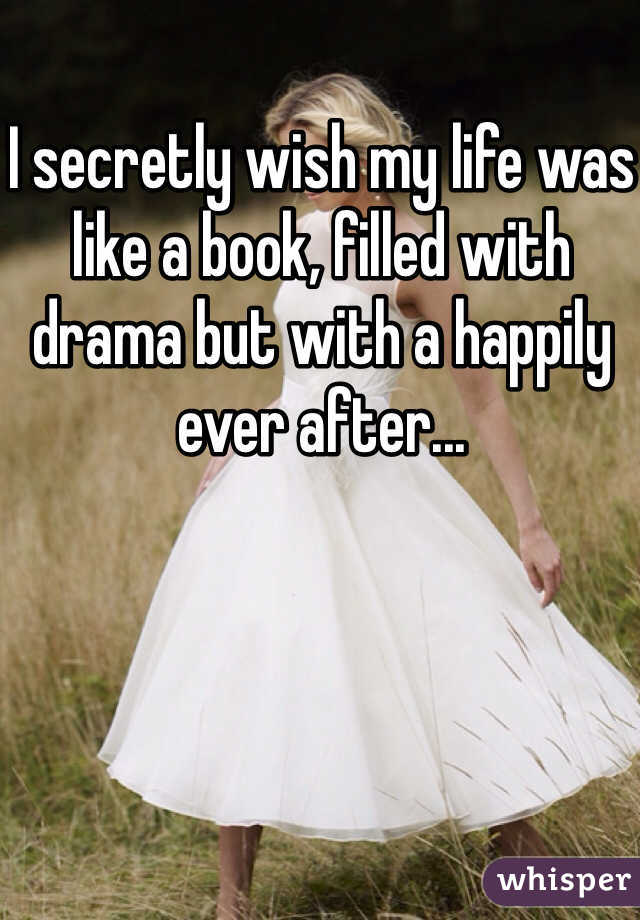 I secretly wish my life was like a book, filled with drama but with a happily ever after...