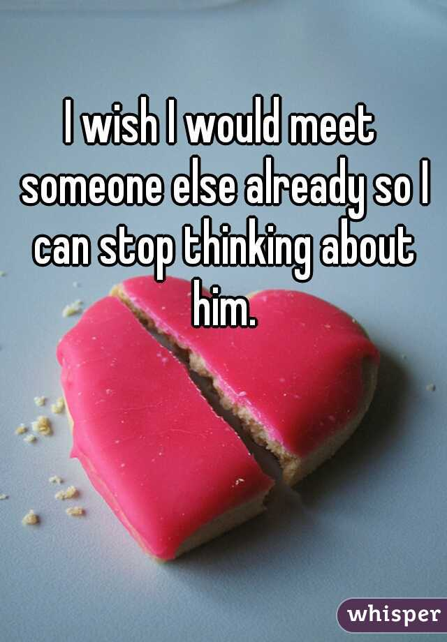 I wish I would meet someone else already so I can stop thinking about him.