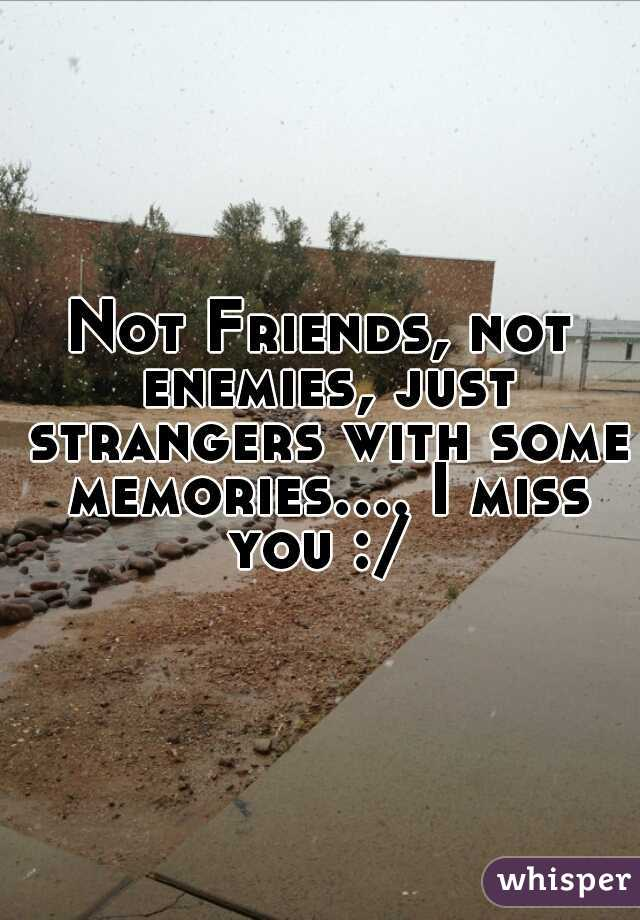 Not Friends, not enemies, just strangers with some memories.... I miss you :/