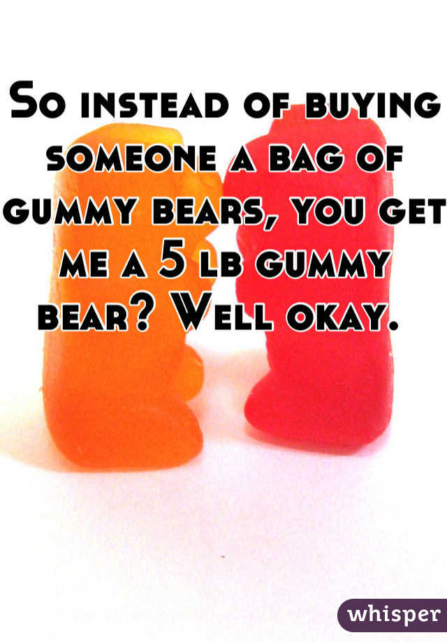 So instead of buying someone a bag of gummy bears, you get me a 5 lb gummy bear? Well okay.