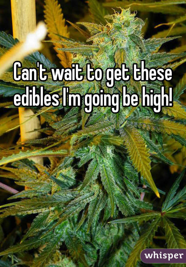 Can't wait to get these edibles I'm going be high!