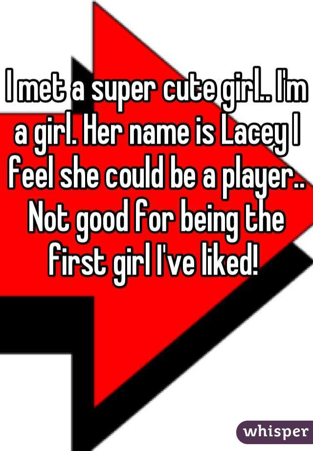 I met a super cute girl.. I'm a girl. Her name is Lacey I feel she could be a player.. Not good for being the first girl I've liked!