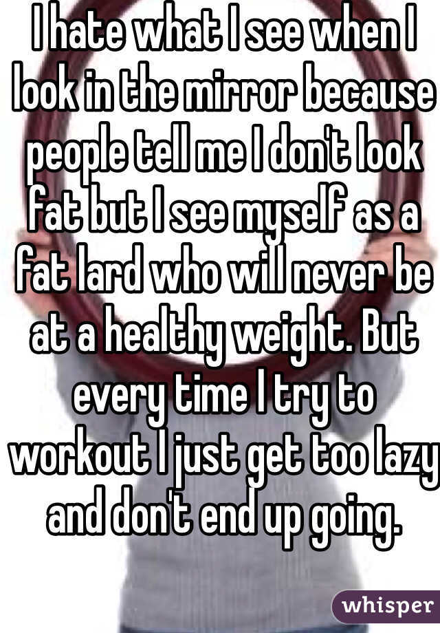 I hate what I see when I look in the mirror because people tell me I don't look fat but I see myself as a fat lard who will never be at a healthy weight. But every time I try to workout I just get too lazy and don't end up going.