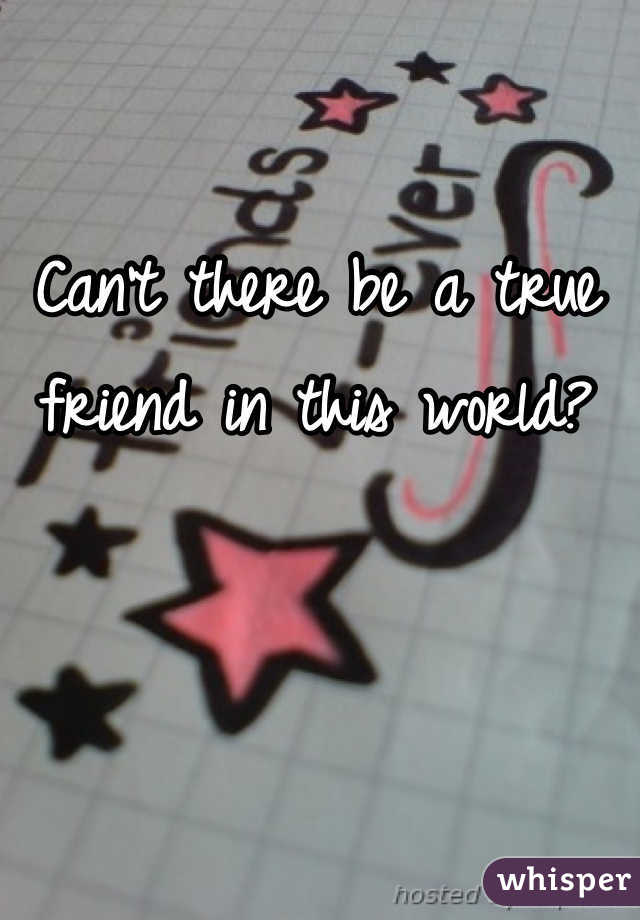 Can't there be a true friend in this world?
