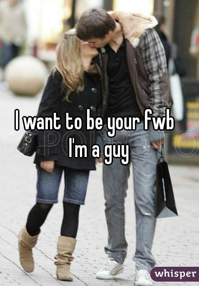 I want to be your fwb     I'm a guy