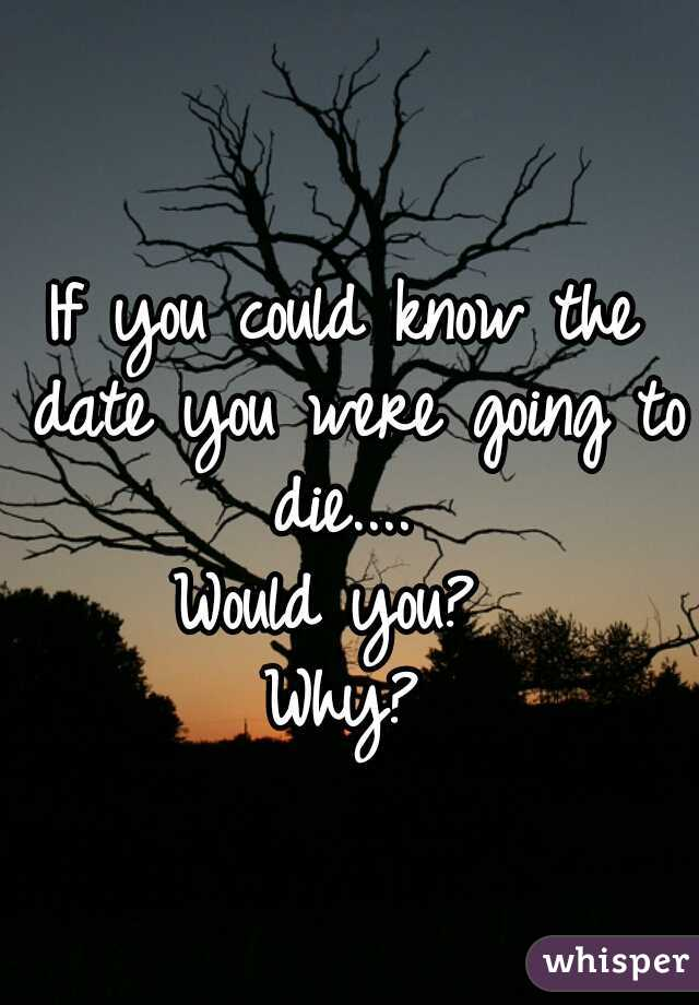 If you could know the date you were going to die....  Would you?  Why?
