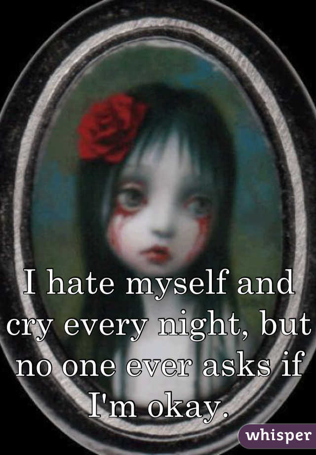 I hate myself and cry every night, but no one ever asks if I'm okay.