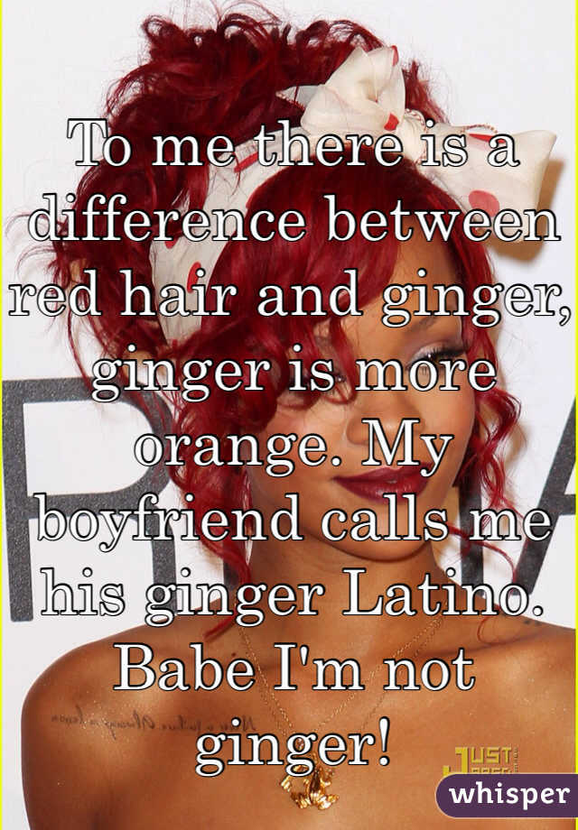 To me there is a difference between red hair and ginger, ginger is more orange. My boyfriend calls me his ginger Latino. Babe I'm not ginger!