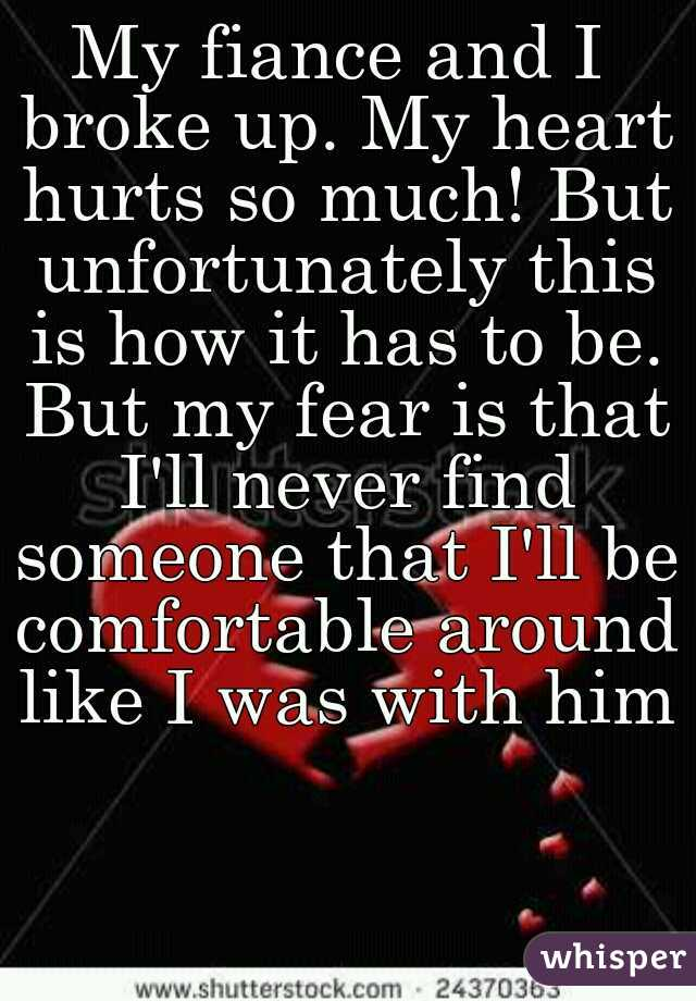 My fiance and I broke up. My heart hurts so much! But unfortunately this is how it has to be. But my fear is that I'll never find someone that I'll be comfortable around like I was with him!