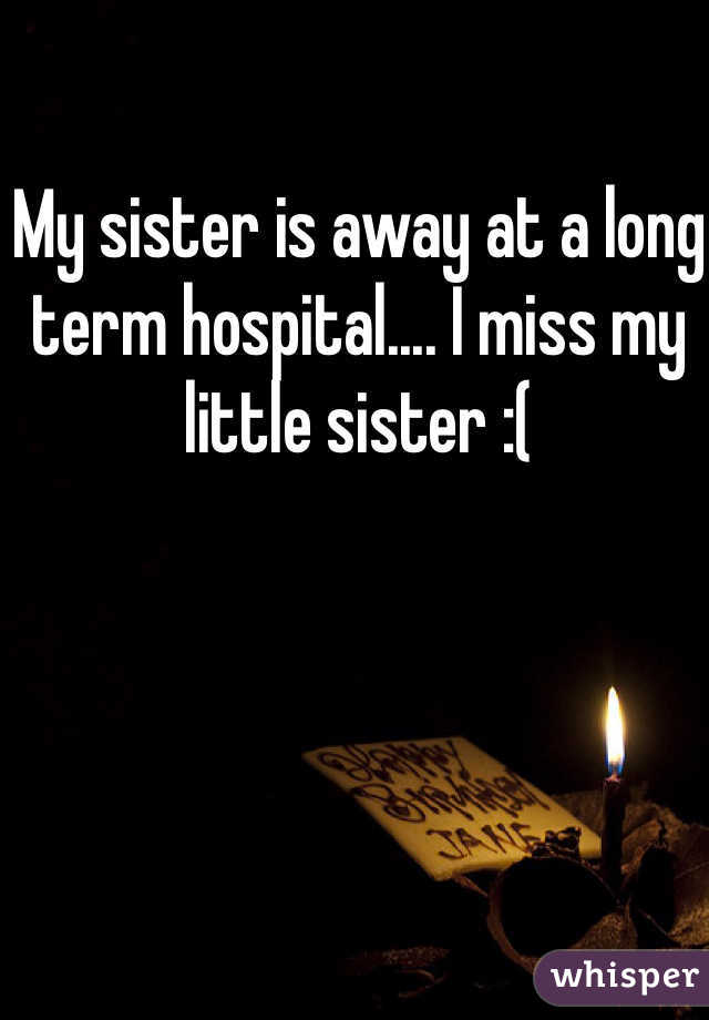 My sister is away at a long term hospital.... I miss my little sister :(