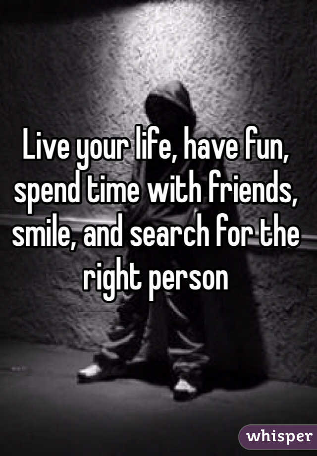 Live your life, have fun, spend time with friends, smile, and search for the right person