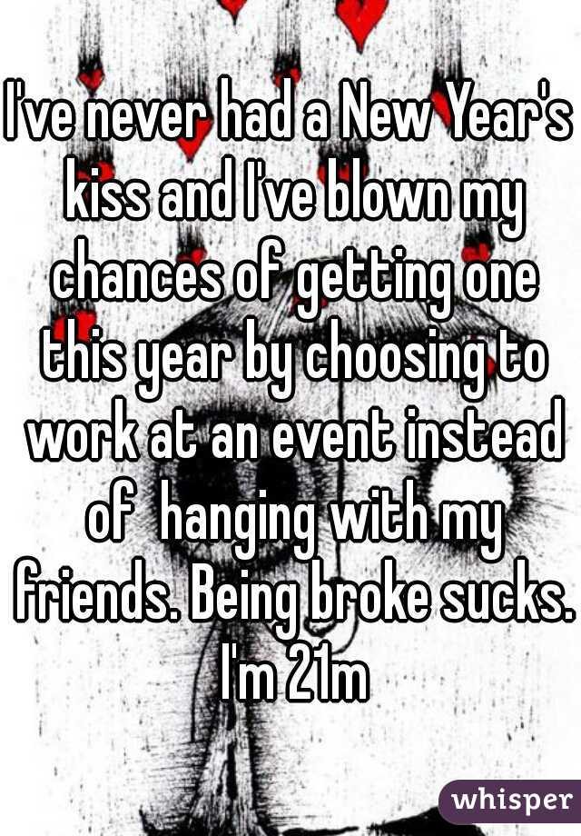 I've never had a New Year's kiss and I've blown my chances of getting one this year by choosing to work at an event instead of  hanging with my friends. Being broke sucks. I'm 21m