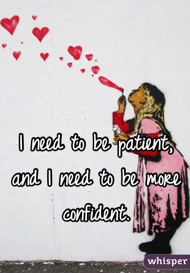 I need to be patient, and I need to be more confident.