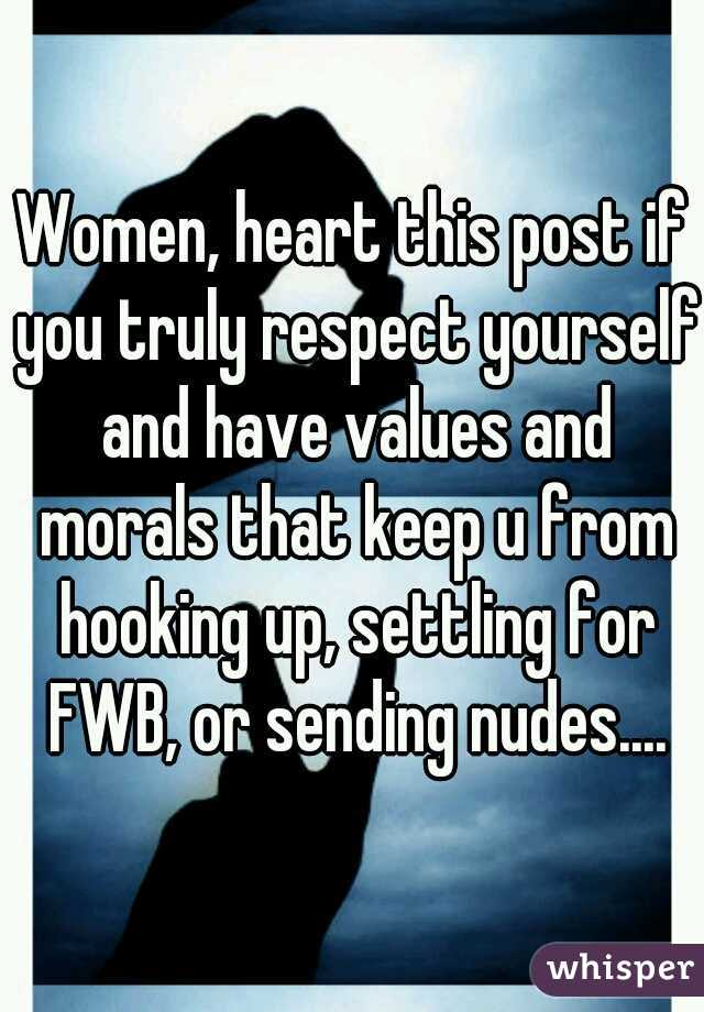 Women, heart this post if you truly respect yourself and have values and morals that keep u from hooking up, settling for FWB, or sending nudes....