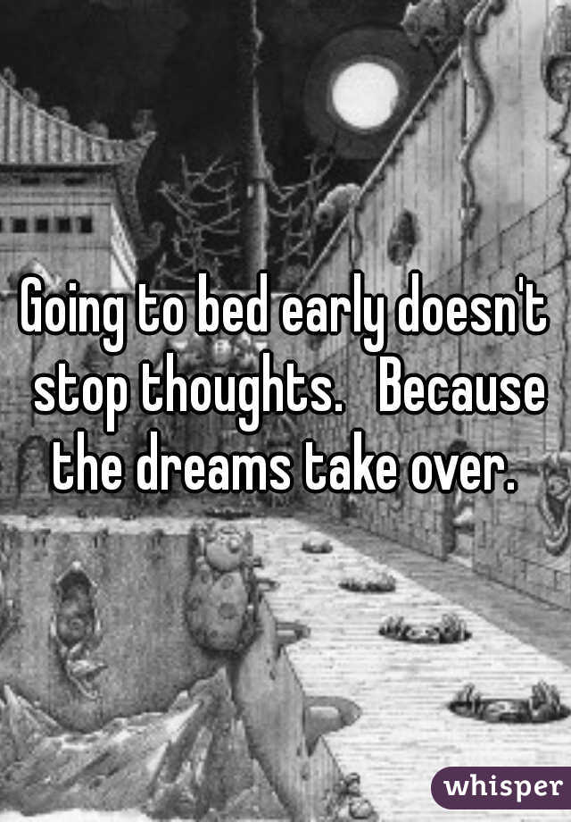 Going to bed early doesn't stop thoughts.   Because the dreams take over.