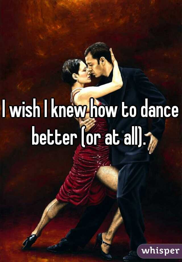 I wish I knew how to dance better (or at all).