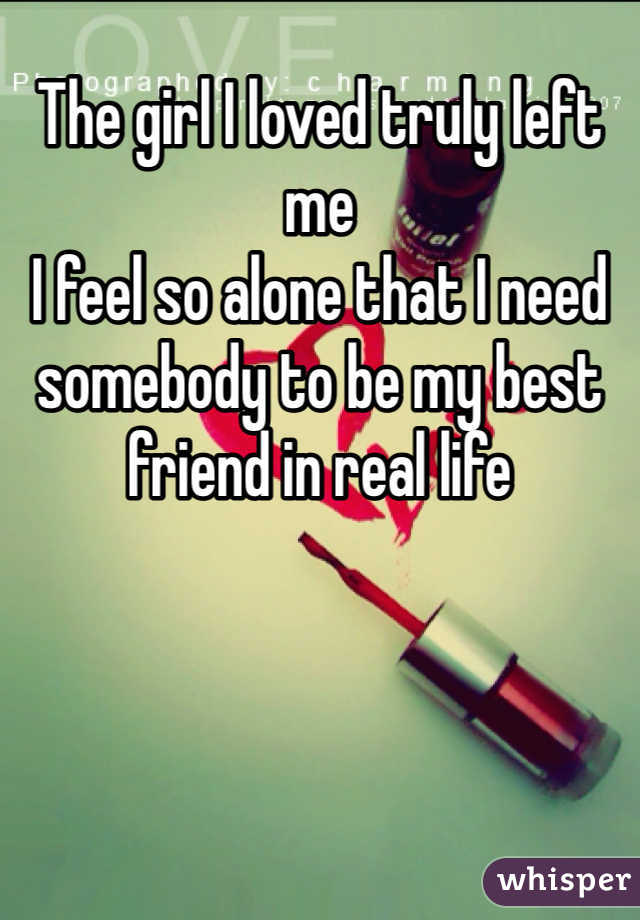 The girl I loved truly left me  I feel so alone that I need somebody to be my best friend in real life