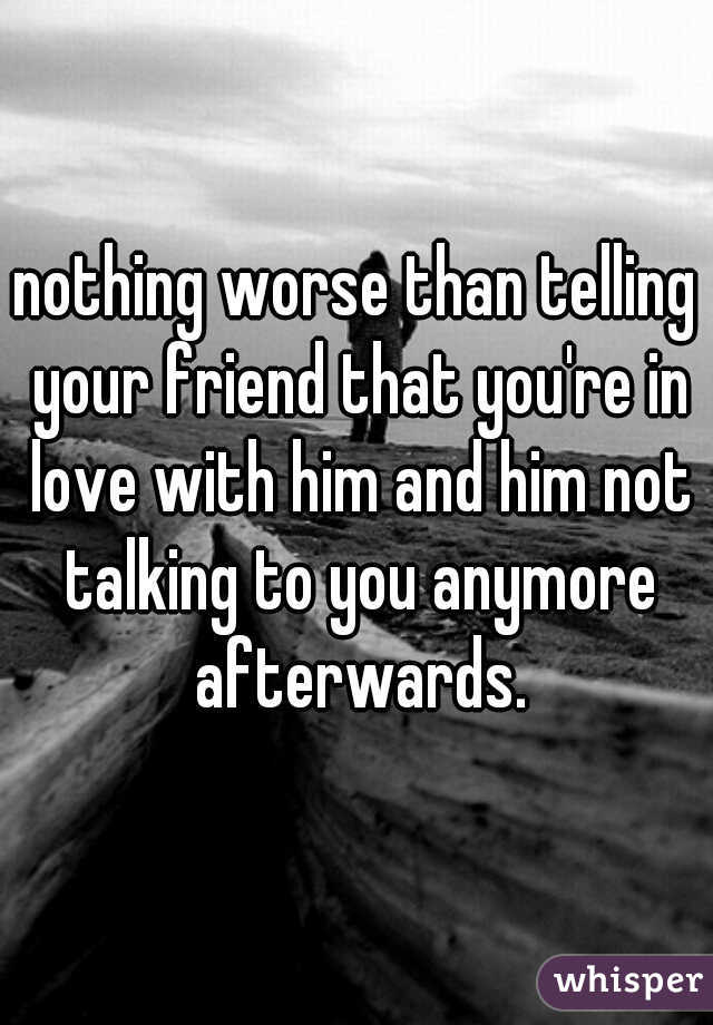 nothing worse than telling your friend that you're in love with him and him not talking to you anymore afterwards.