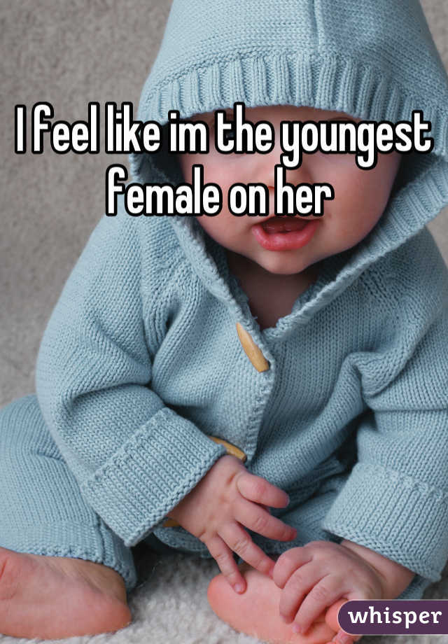 I feel like im the youngest female on her