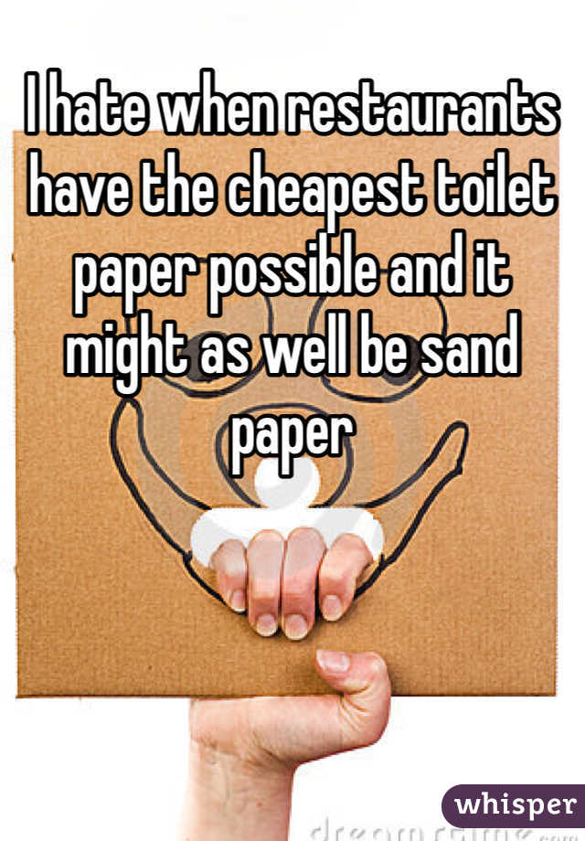 I hate when restaurants have the cheapest toilet paper possible and it might as well be sand paper
