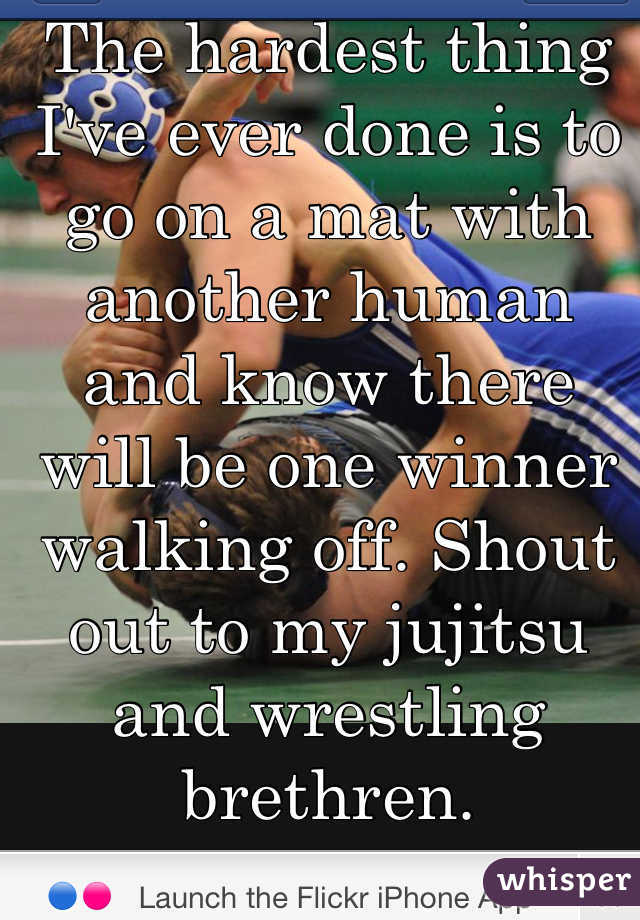The hardest thing I've ever done is to go on a mat with another human and know there will be one winner walking off. Shout out to my jujitsu and wrestling brethren.