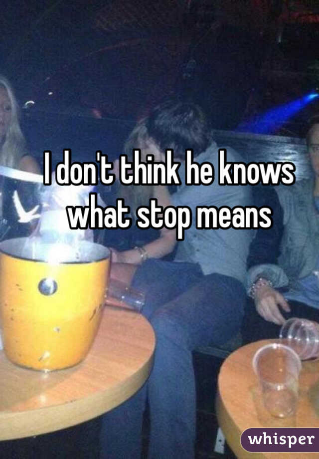I don't think he knows what stop means