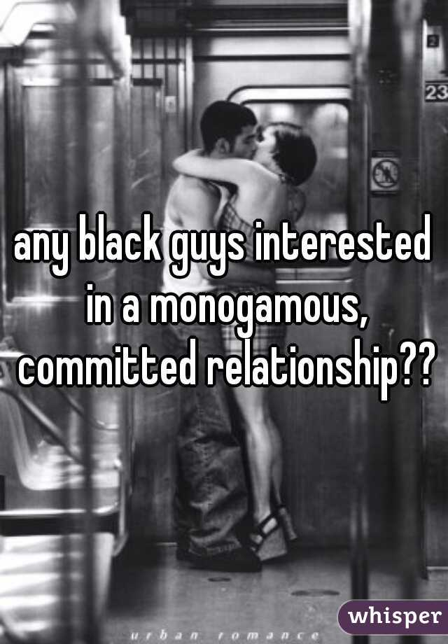 any black guys interested in a monogamous, committed relationship??