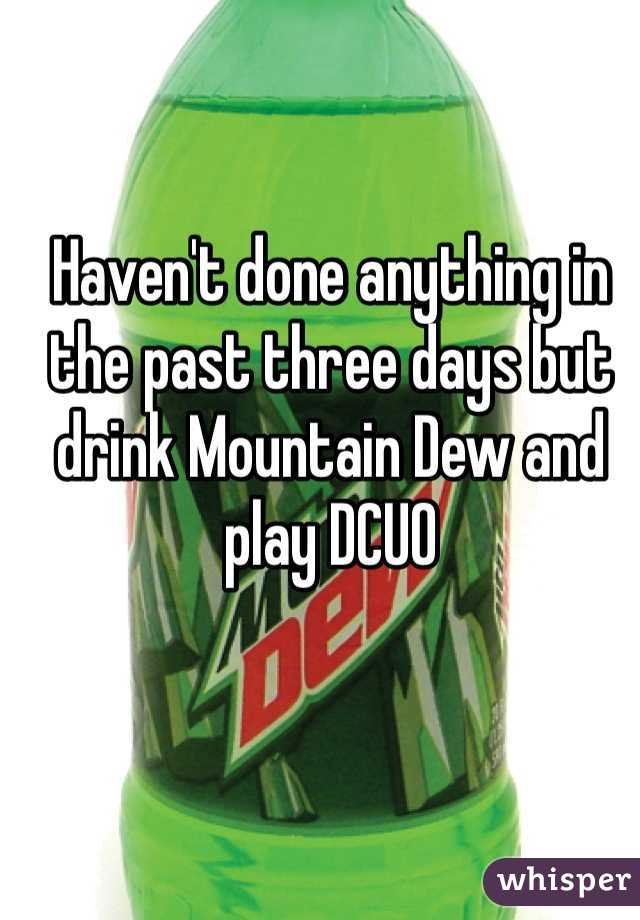 Haven't done anything in the past three days but drink Mountain Dew and play DCUO