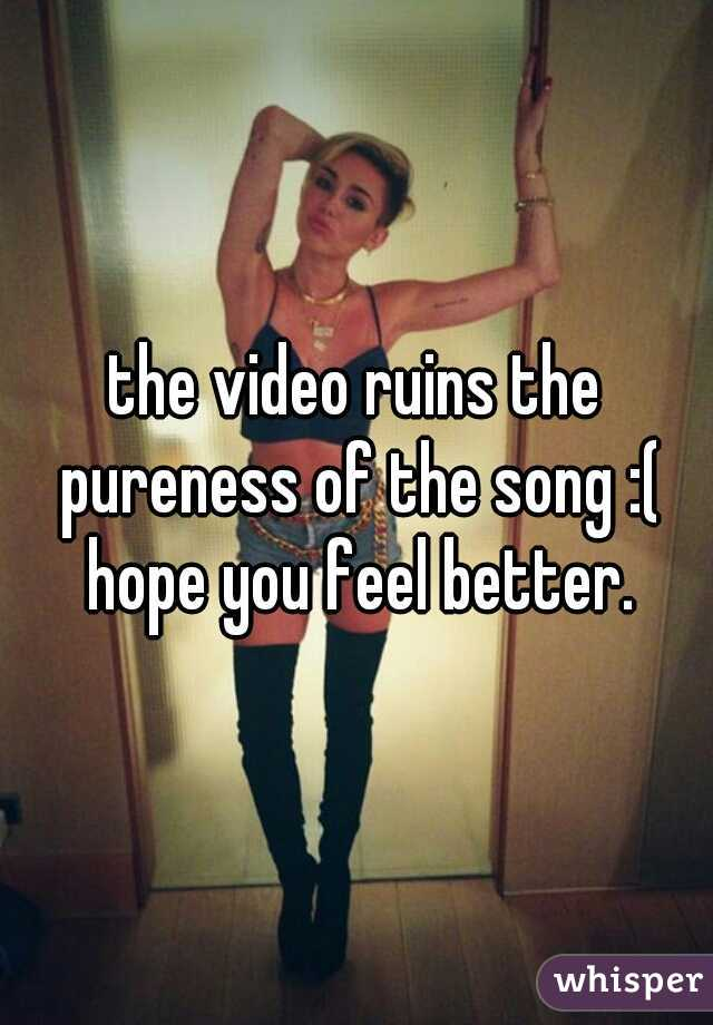 the video ruins the pureness of the song :( hope you feel better.
