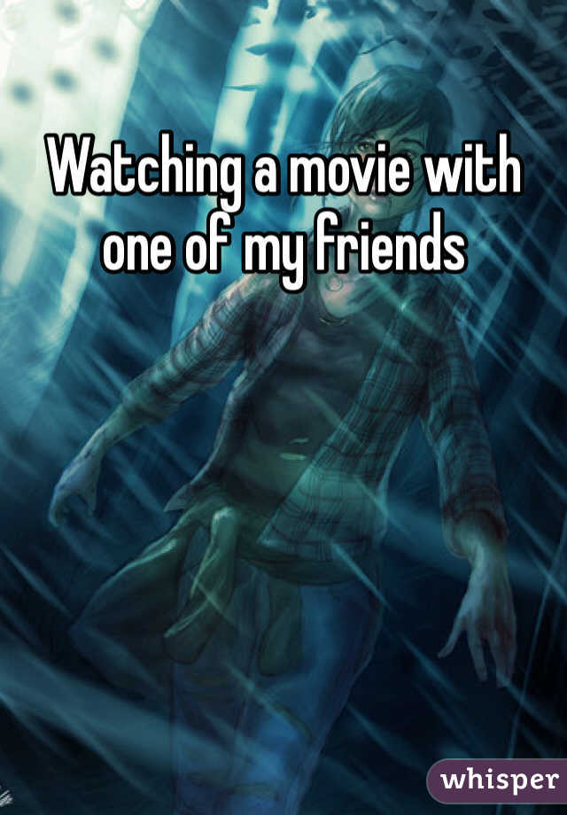 Watching a movie with one of my friends