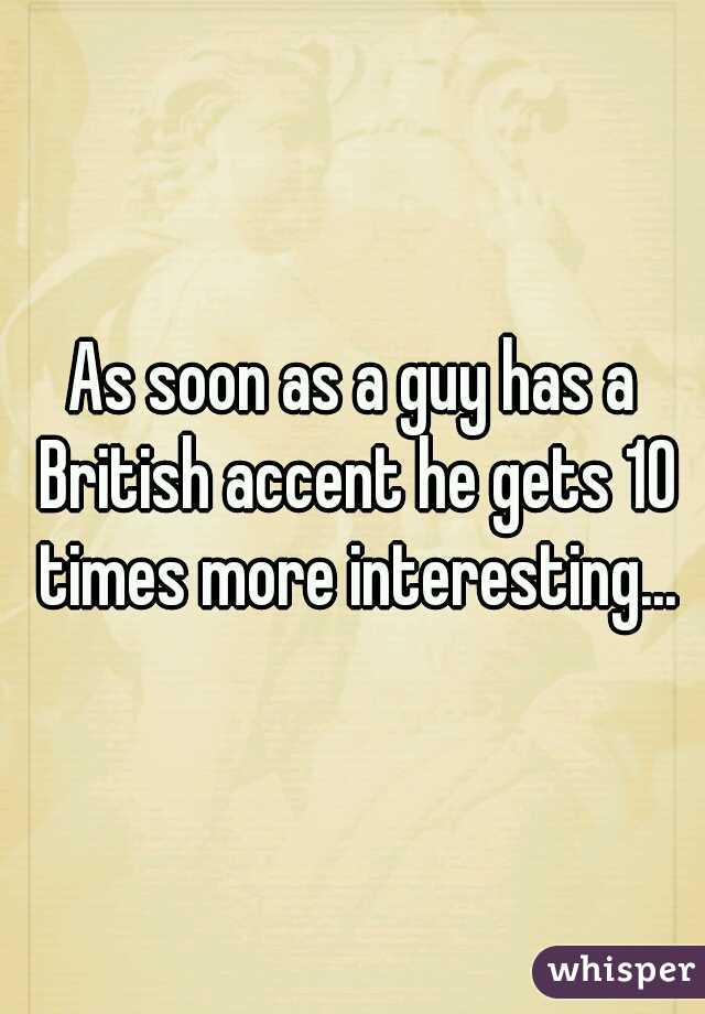 As soon as a guy has a British accent he gets 10 times more interesting...