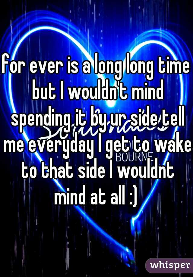 for ever is a long long time but I wouldn't mind spending it by ur side tell me everyday I get to wake to that side I wouldnt mind at all :)