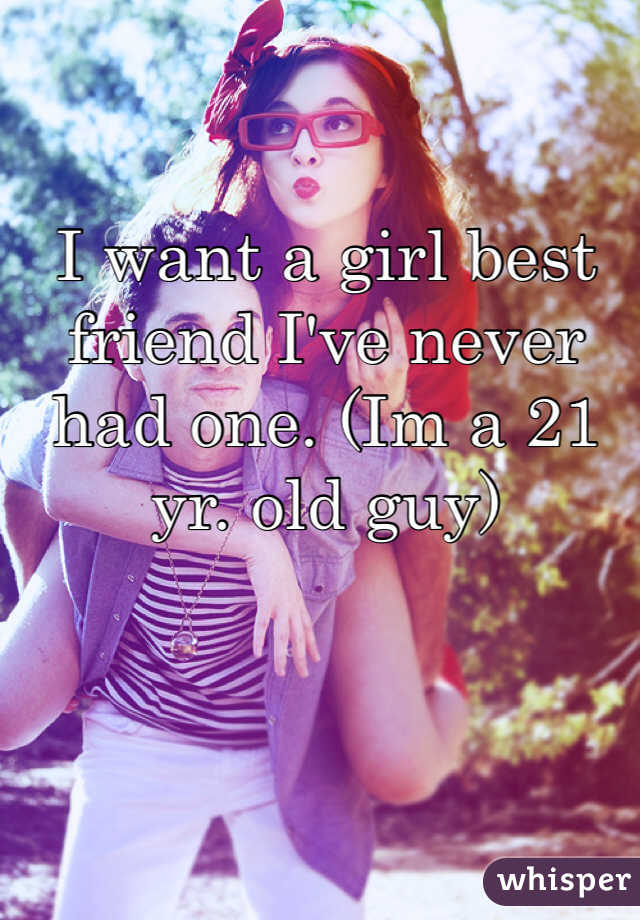 I want a girl best friend I've never had one. (Im a 21 yr. old guy)