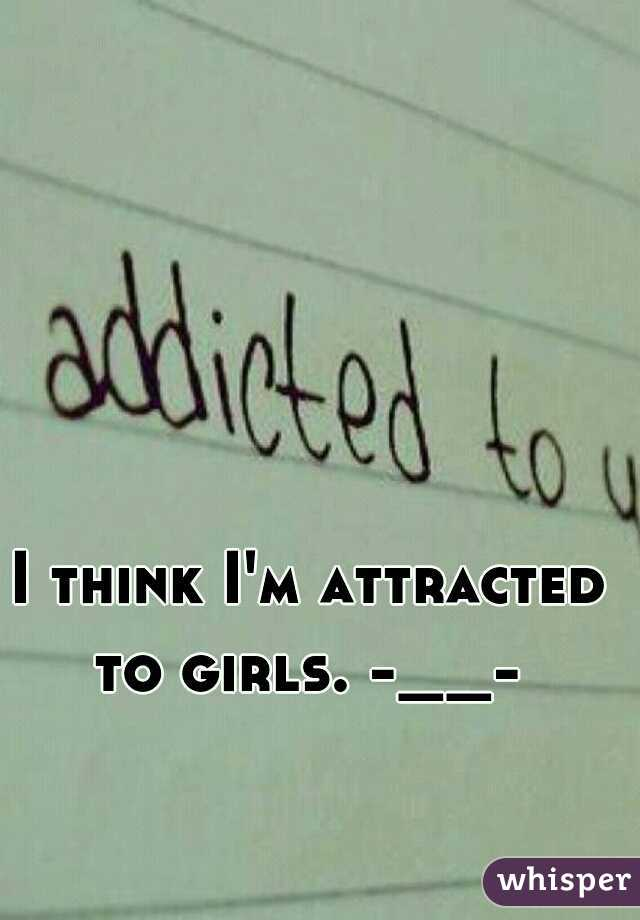 I think I'm attracted to girls. -__-